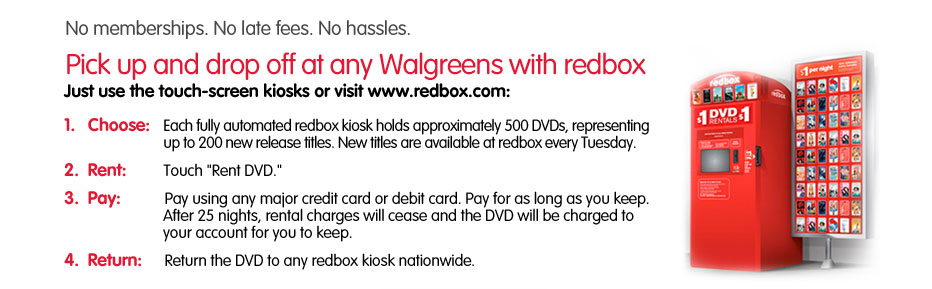 No memberships. No late fees. No hassles. Pick up and drop off at any Walgreens with redbox. Just use the touch-screen kiosks or visit redbox.com; Choose, Rent, Pay, Return. Find a redbox near you!