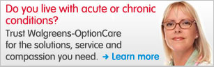 Do you live with acute or chronic conditions? Trust Walgreens-OptionCare for the solutions, service and compassion you need. Learn more.