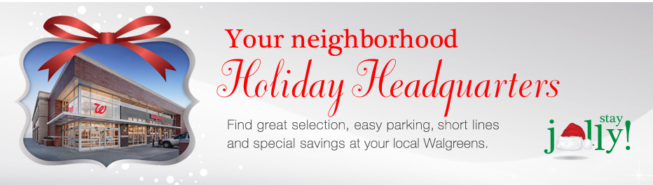 Your neighborhood Holiday Headquarters. Find great selection, easy parking, short lines and special savings at your local Walgreens.