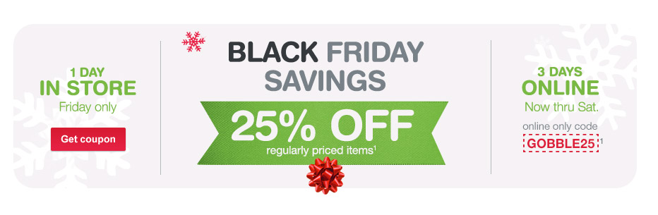 Black Friday Savings. Up to 25% OFF regularly priced items. (1) Online only code GOBBLE25.