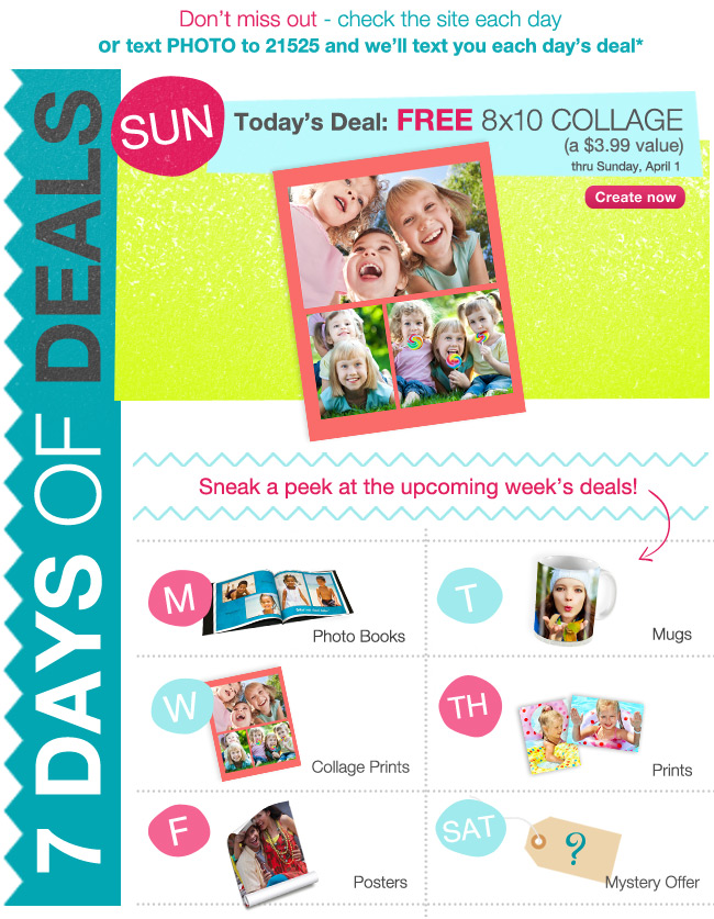 7 DAYS OF DEALS Don't miss out - check the site each day or text PHOTO to 21525 and we'll text you each day's deal. Sun Today's Deal: FREE 8x10 Collage (a $3.99 value) thru Sunday, April 1. Create now. Sneak a peek at the upcoming week's deals! M- Photo Books, T- Mugs, W- Collage Prints, TH- Prints, F- Posters, SAT- Mystery Offer.