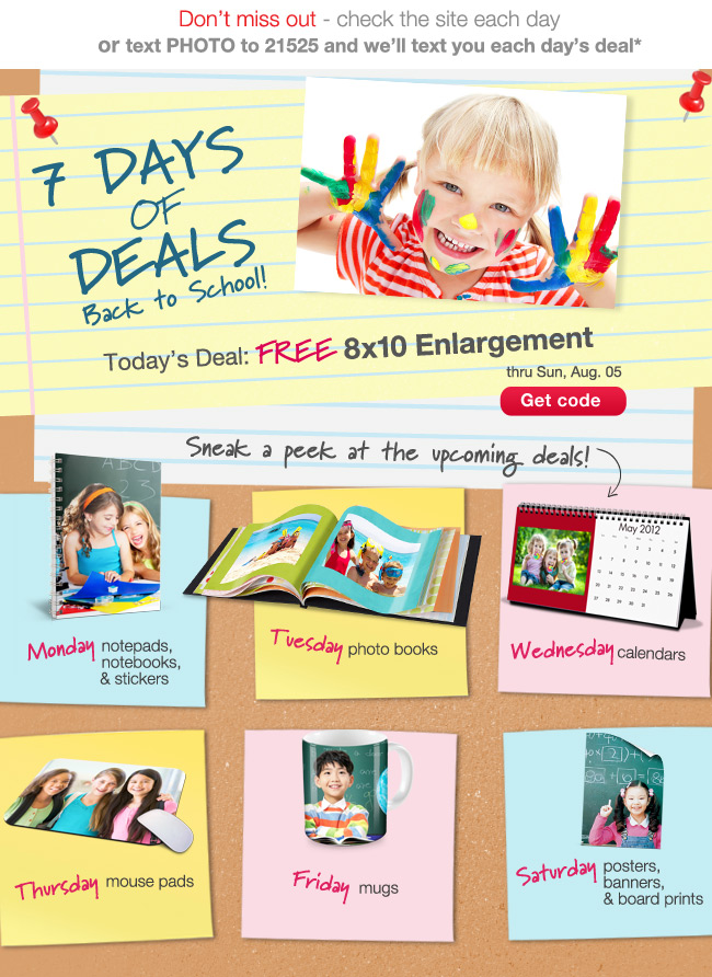 Don't miss out - check the site each day or text PHOTO to 21525 and we'll text you each day's deal*. 7 DAYS OF DEALS Back to School!! Today's Deal: FREE 8x10 Enlargement thru Sun, Aug. 05. Get code. Sneak a peek at the upcoming deals! Monday notepads, notebooks & stickers Tuesday photo books Wednesday calendars Thursday mouse pads Friday mugs Saturday posters, banners & board prints