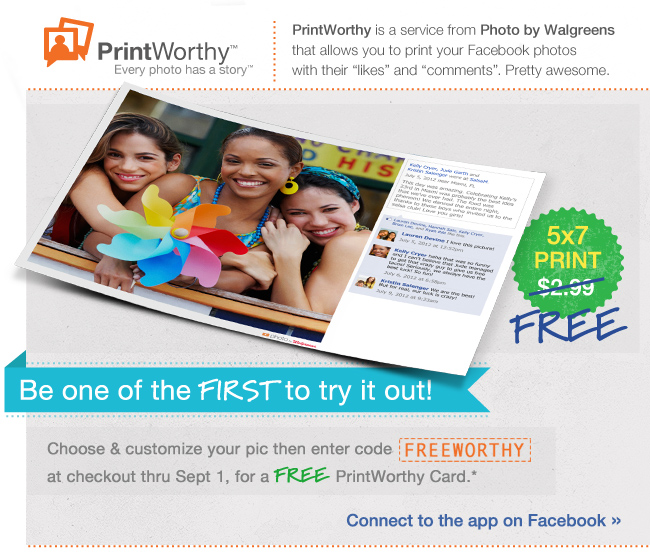 Print Worthy(TM) Every photo has a story(TM) PrintWorthy is a service from Photo by Walgreens that allows you to print your Facebook photos with their likes and comments. Pretty awesome. 5x7 PRINT FREE Be one of the FIRST to try it out! Choose & customize your pic then enter code FREEWORTHY at checkout thru Sept 1, for a FREE PrintWorthy Card.* Connect to the app on Facebook>>