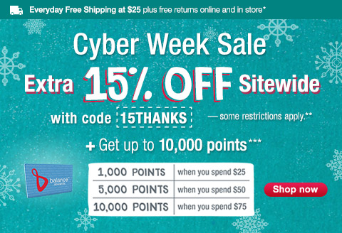 Everyday Free Shipping at $25 plus free returns online and in store*.Cyber Week Sale.EXTRA 15% off Sitewide with code 15THANKS - some restrictions apply**. + Get up to 10,000 points***. 1,000 points when you spend $25. 5,000 points when you spend $50. 10,000 points when you spend $75. Shop now