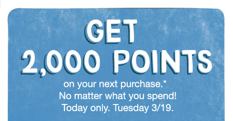 Get 2,000 Points on your next purchase.* No matter what you spend! Today only. Tuesday 3/19.