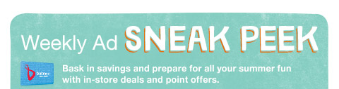 Weekly Ad sneak peek Bask in savings and prepare for all your summer fun with in-store deals and point offers.