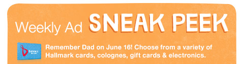 Weekly Ad sneak peek Remember Dad on June 16! Choose from a variety of Hallmark cards, colognes, gift cards & electronics.