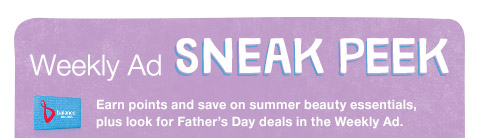 Weekly Ad sneak peek Earn points and save on summer beauty essentials, plus look for Father's Day deals in the Weekly Ad.