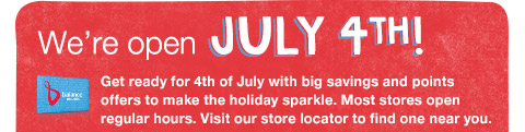 We're open JULY 4th!  Get ready for 4th of July with big savings and points offers to make the holiday sparkle. Most stores open regular hours. Visit our store locator to find one near you.