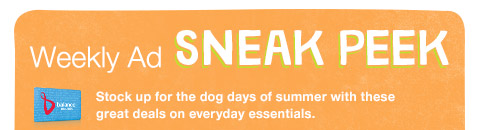 Weekly Ad sneak peek Stock up for the dog days of summer with these great deals on everyday essentials.