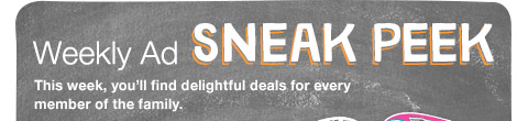 Weekly Ad SNEAK PEEK This week, you'll find delightful deals for every member of the family.