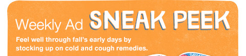 Weekly Ad SNEAK PEEK Feel well through fall's early days by stocking up on cold and cough remedies.