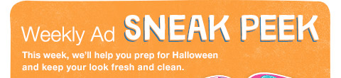 Weekly Ad SNEAK PEEK This week, we'll help you prep for Halloween and keep your look fresh and clean.