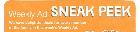 Weekly Ad SNEAK PEEK We have delightful deals for every member of the family in this week's Weekly Ad.