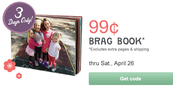 3 Days Only! 99 cent BRAG BOOK* thru Sat, April 26. *Excludes extra pages & shipping. Get code.