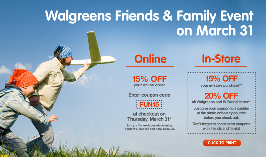 Walgreens Friends and Family Event on March 31. Online: 15% your online order. Enter coupon code FUN15 at checkout on Thursday, March 31. Sorry offer excludes electronics, contacts, diapers and baby formula. In Store: 15% OFF your in-store purchase**. 20% OFF all Walgreens and W Brand items**. Just give your coupon to a cashier at the photo or beauty counter before you check out. Don't forget to share extra coupons with friends and family! Click to Print.