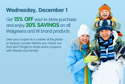 Wednesday, December 1. Get 15% OFF your in-store purchase and enjoy 20% savings on all Walgreens and W brand products. Give your coupon to a cashier at the photo or beauty counter before you check out. And don&#39;t forget to share extra coupons with friends and family!