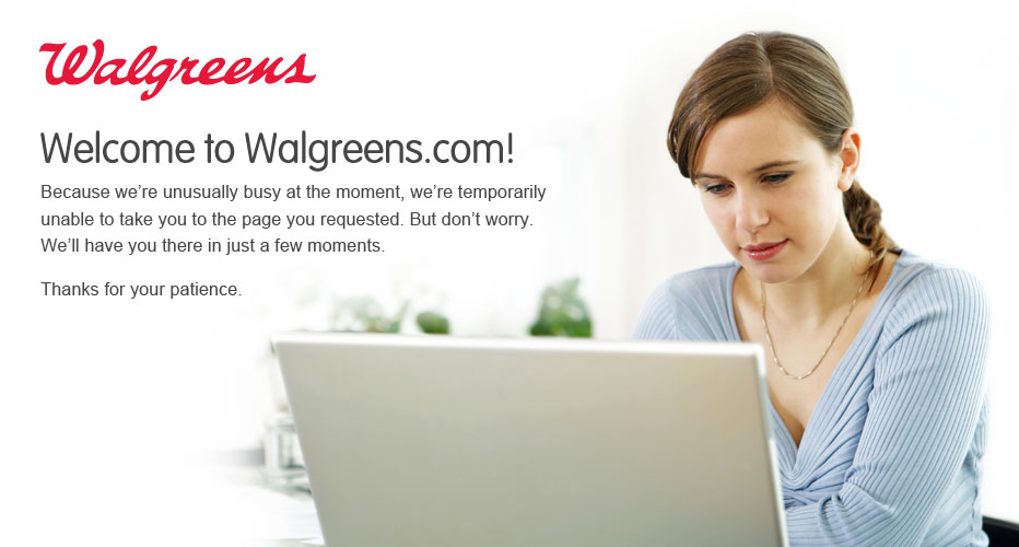 Welcome to Walgreens.com! Because we're unusually busy at the moment, we're temporarily unable to take you to the page you requested. But don't worry. We'll have you there in just a few moments. Thanks for your patience.